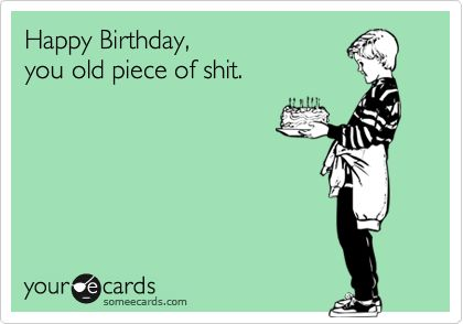 Happy Birthday,  you old piece of shit.
