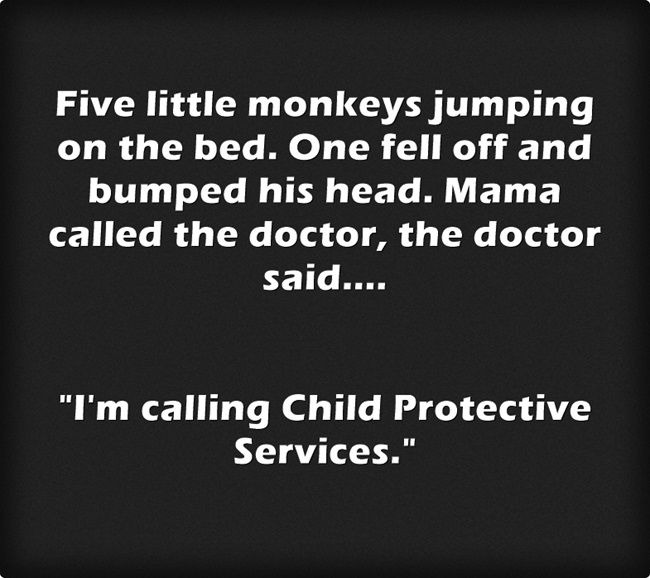 Five little monkeys jumping on the bed. One fell off and bumped his head. Mama called the doctor, the doctor said....  I'm calling Child Protective Services.