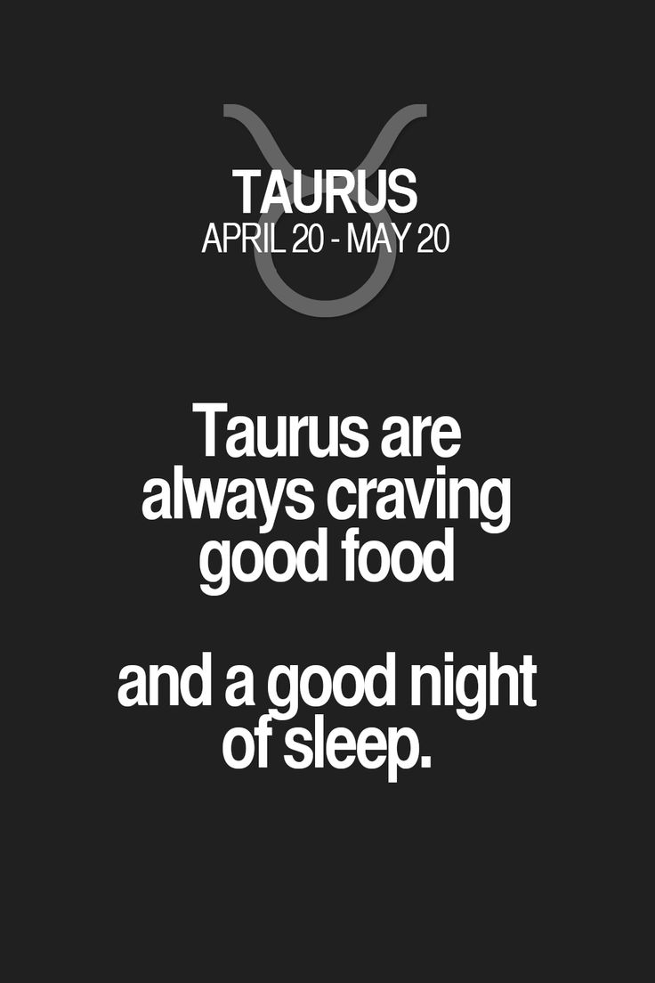 Taurus are always craving good food and a good night ofsleep. Taurus | Taurus Quotes | Taurus Zodiac Signs