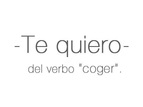Te quiero -del verbo 'coger'