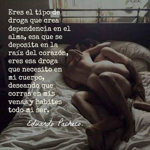 Eres el tipo de droga que crea dependencia en el alma, esa que se deposita en la raíz del corazón, eres esa droga que necesito en mi cuerpo, deseando que corras en mis venas y habites todo mi ser. — Eduardo Pacheco. — Letras de Piel.