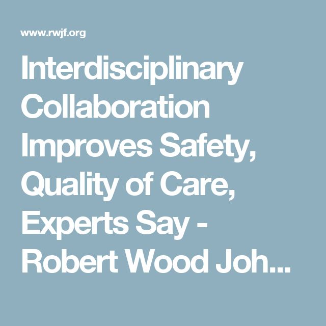 Interdisciplinary Collaboration Improves Safety, Quality of Care, Experts Say - Robert Wood Johnson Foundation