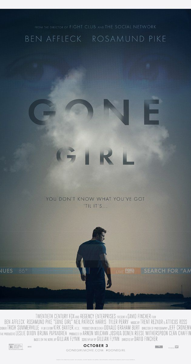 Gone Girl-Directed by David Fincher.  With Ben Affleck, Rosamund Pike, Neil Patrick Harris, Tyler Perry. With his wife's disappearance having become the focus of an intense media circus, a man sees the spotlight turned on him when it's suspected that he may not be innocent.