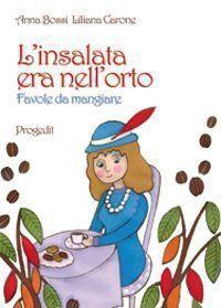 Anna Bossi e Liliana Carone     L'insalata era nell'orto  Favole da mangiare  Favole in briciole. Briciole di storie per imparare a mangiare. Storie da mordere, leggere e ascoltare per insegnare ai bambini l'arte del mangiare e del mangiar sano.   Le racconta ai suoi nipotini nonna Sofia durante una passeggiata al mercato. Protagonisti gli alimenti di tutti i giorni, il latte, il pane, la pasta, i dolci, gli ortaggi, la frutta… cibi crudi e cotti, da sminuzzare, cucinare, annusare…