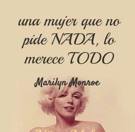 """""""una mujer que no pide NADA lo merece TODO"""" M. Monroe"""