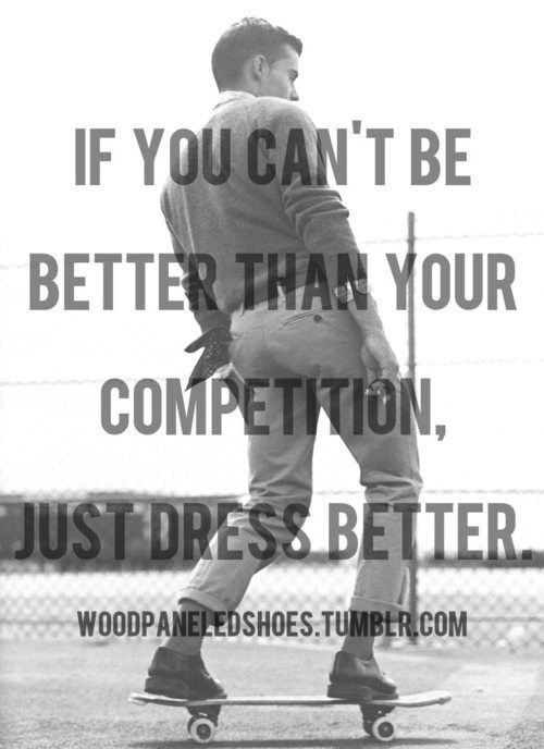 If you can't be better than your competition, just dress better.
