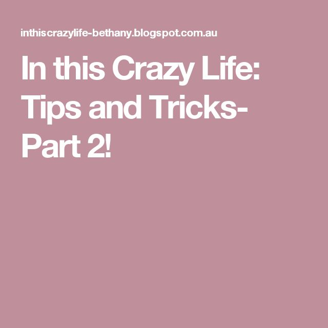 In this Crazy Life: Tips and Tricks- Part 2!