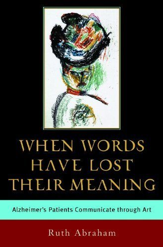 When Words Have Lost Their Meaning: Alzheimer's Patients Communicate Through Art by Ruth Abraham (2004-11-30)