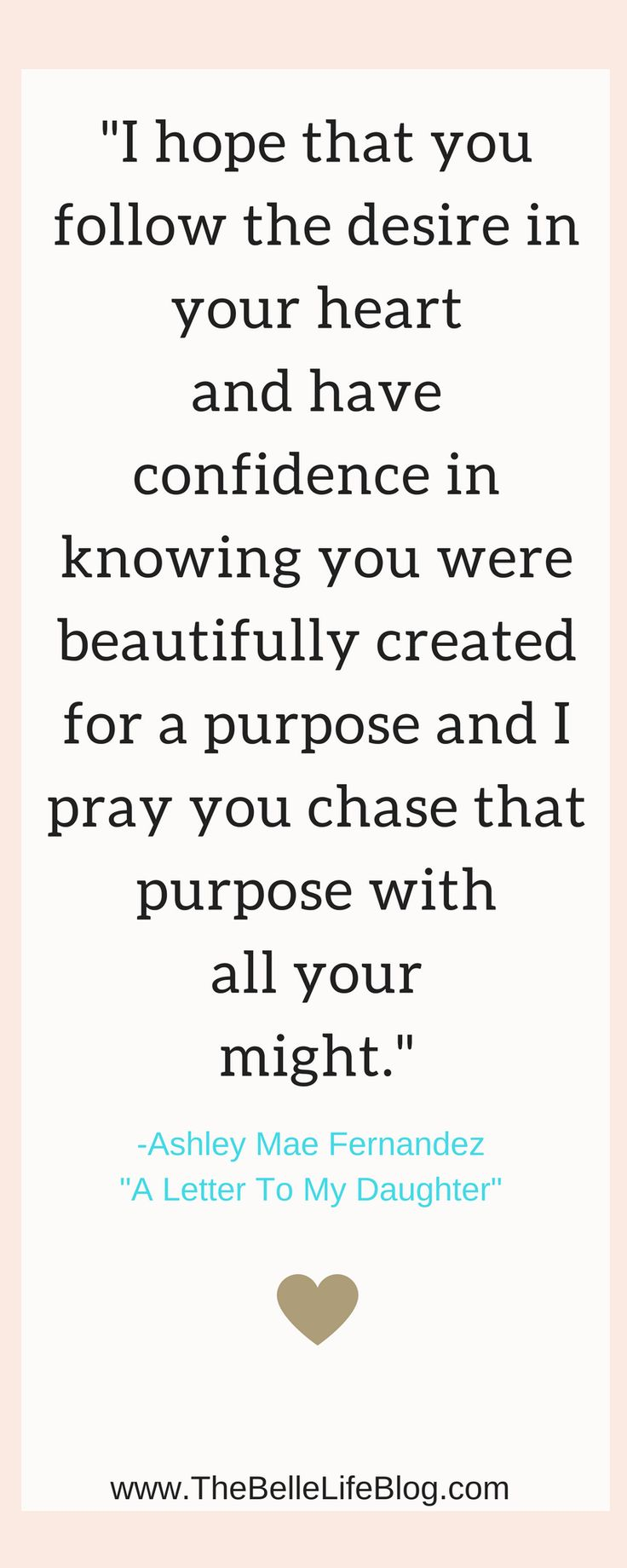 I hope that you follow the desire in your heart and have confidence in knowing you were beautifully created for a purpose and I pray you chase that purpose with all your might. Inspirational quote. Letter to my daughter. Motivational quote. Christian Quote