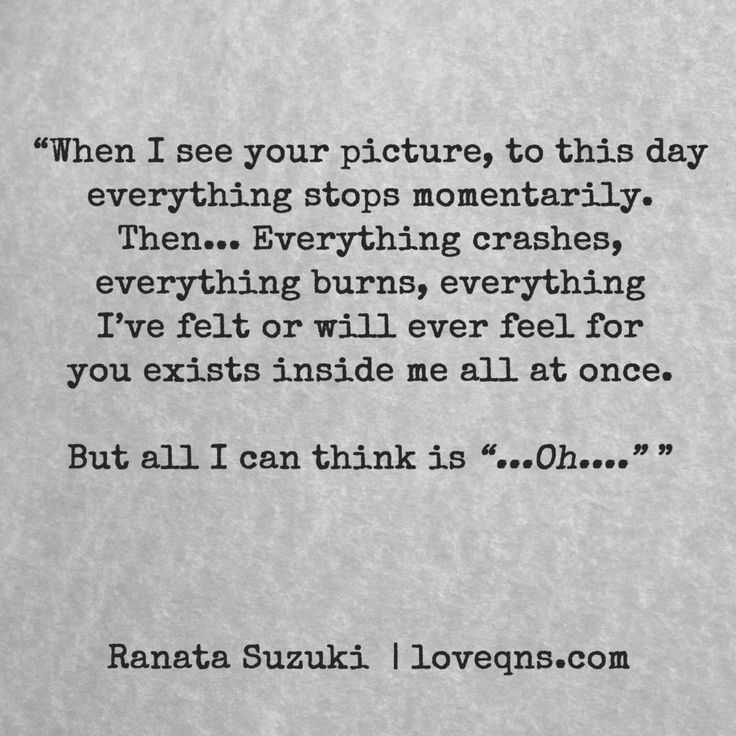 """""""When I see your picture, to this day everything stops momentarily. Then… Everything crashes, everything burns, everything I've felt or will ever feel for you exists inside me all at once. But all I can think is """"…Oh…."""""""" - Ranata Suzuki *"""