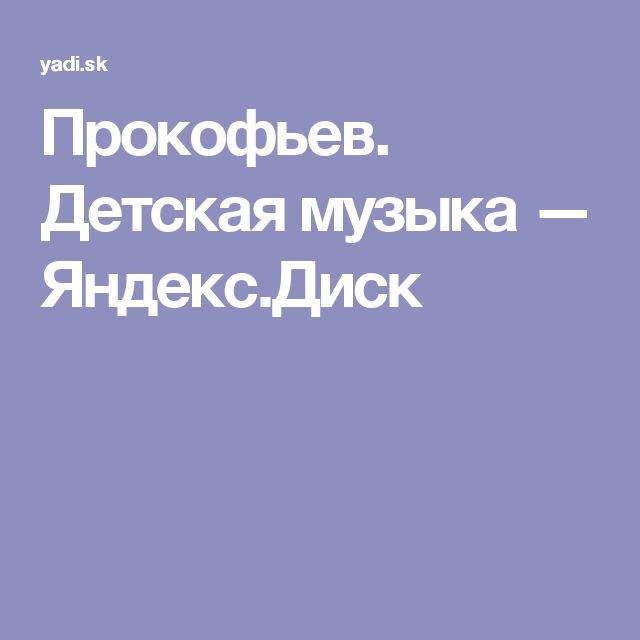 Прокофьев. Детская музыка — Яндекс.Диск