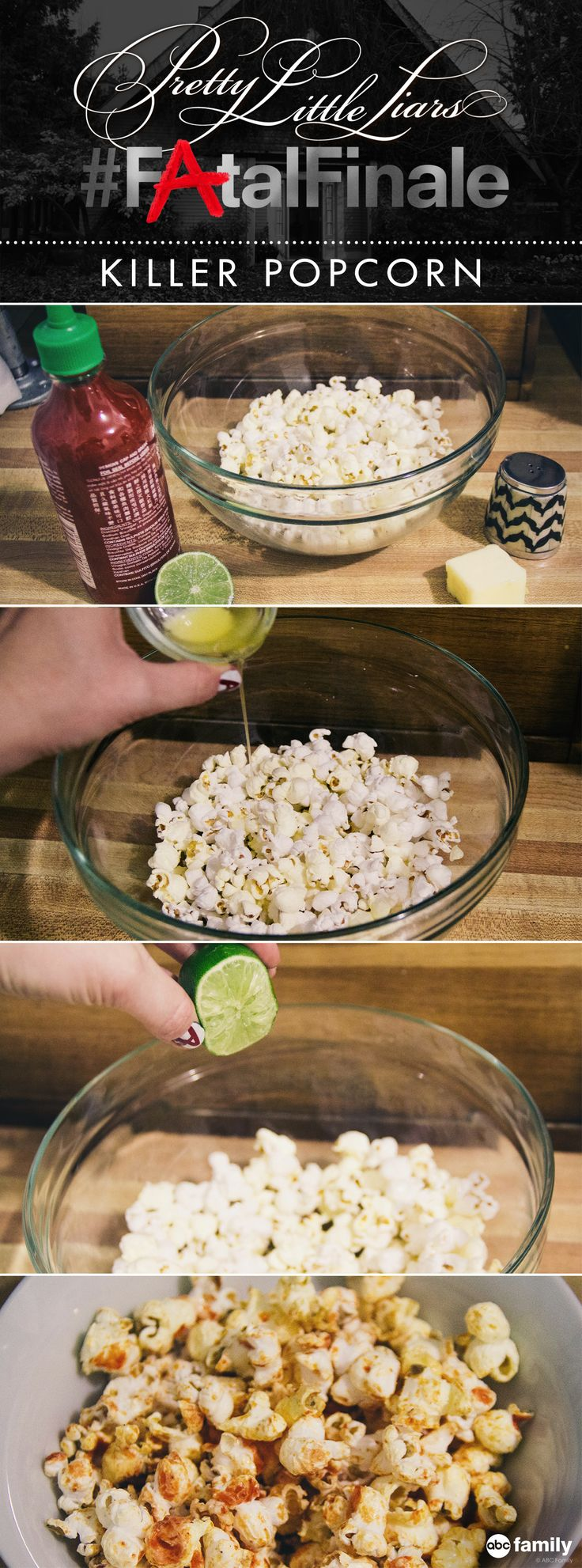 "Our ""Killer"" popcorn only requires five ingredients, and the recipe is a breeze: Pop a ½ Cup Popcorn Kernels, Pour 2 Tbsp melted butter, 1 Tbsp lime juice, and ¼ cup hot sauce over the popcorn, and salt to taste. Enjoy while you watch the PLL Fatal Finale Tuesday, August 26, 2014 at 8/7c on ABC Family!"