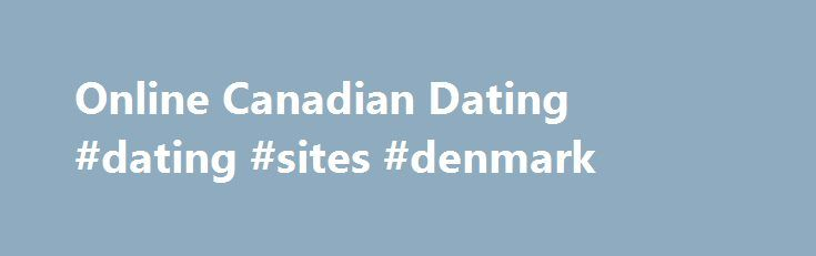 Online Canadian Dating #dating #sites #denmark http://dating.remmont.com/online-canadian-dating-dating-sites-denmark/  #canada online dating # Join Online Canadian Dating Let New People into Your Life with the Online Canadian Dating Club Canadian singles are looking for someone charming, attractive, and interesting! Are you that person? If you are, then come check … Continue reading →