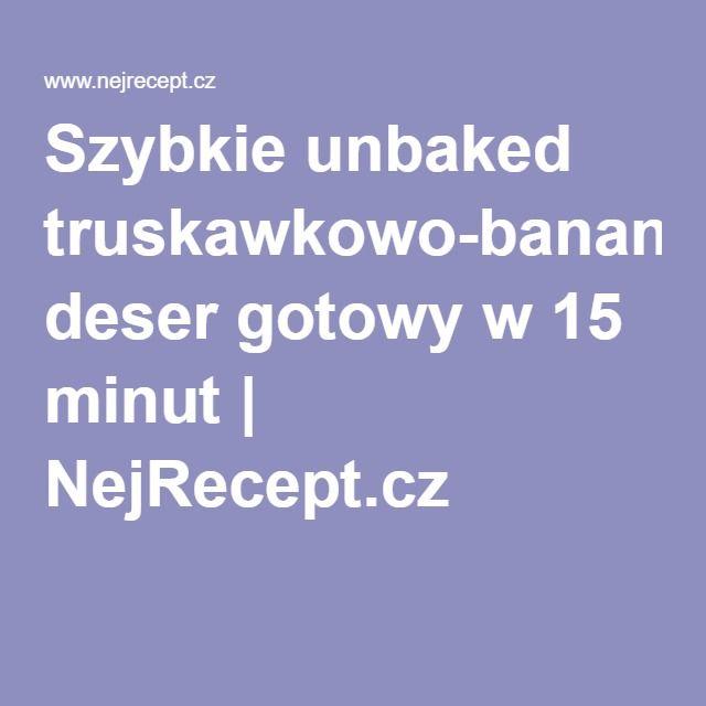 Szybkie unbaked truskawkowo-bananowy deser gotowy w 15 minut | NejRecept.cz