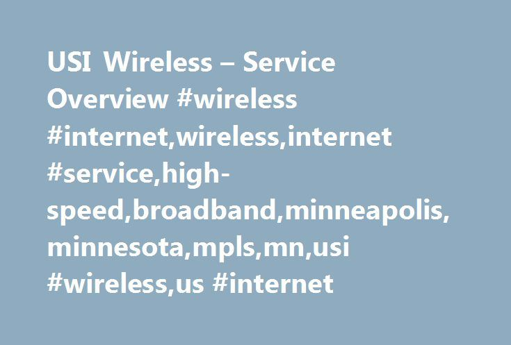 USI Wireless – Service Overview #wireless #internet,wireless,internet #service,high-speed,broadband,minneapolis,minnesota,mpls,mn,usi #wireless,us #internet http://raleigh.remmont.com/usi-wireless-service-overview-wireless-internetwirelessinternet-servicehigh-speedbroadbandminneapolisminnesotamplsmnusi-wirelessus-internet/  Service Overview USI Wireless offers a wireless alternative to standard cable and phone line based Internet services. Wireless Internet service is a high-speed broadband…