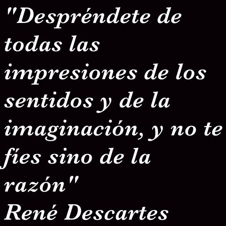 """""""Despréndete de todas las impresiones de los sentidos y de la imaginación, y no te fíes sino de la razón"""" René Descartes"""