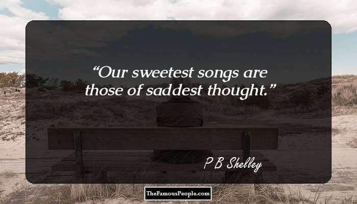 Our sweetest songs are those of saddest thought.