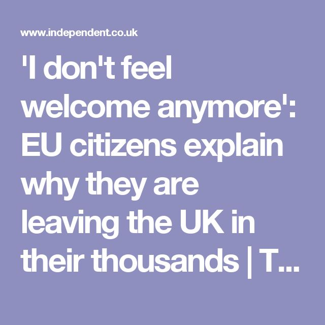 'I don't feel welcome anymore': EU citizens explain why they are leaving the UK in their thousands | The Independent