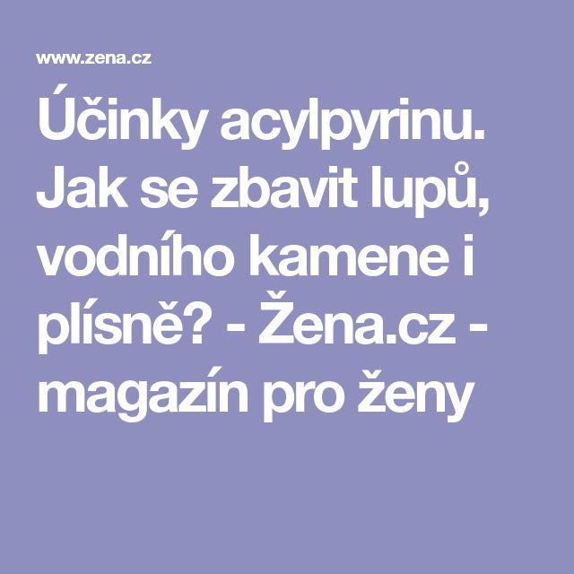 Účinky acylpyrinu. Jak se zbavit lupů, vodního kamene i plísně? - Žena.cz - magazín pro ženy