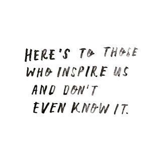 "Quote | ""Here's to those who inspire us and don't even know it."""