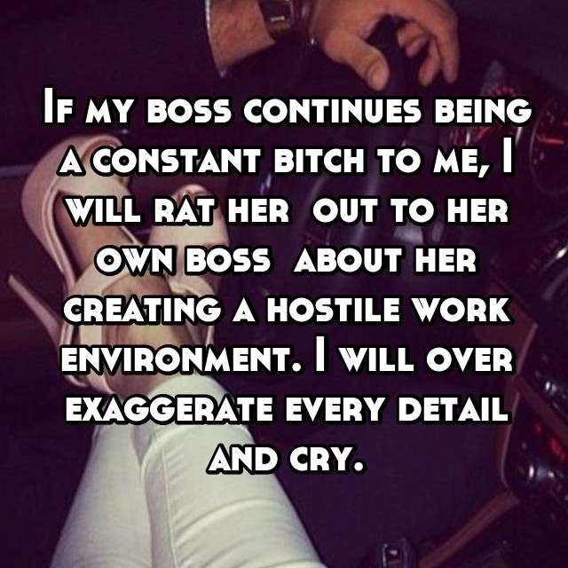 If my boss continues being a constant bitch to me, I will rat her  out to her own boss  about her creating a hostile work environment. I will over exaggerate every detail and cry.