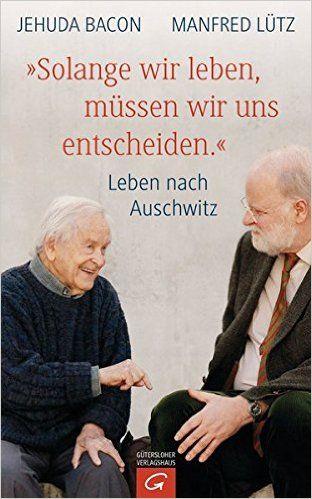 """""""Solange wir leben, müssen wir uns entscheiden."""": Leben nach Auschwitz: Amazon.de: Jehuda Bacon, Manfred Lütz: Bücher"""