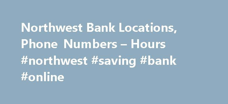 Northwest Bank Locations, Phone Numbers – Hours #northwest #saving #bank #online http://kenya.nef2.com/northwest-bank-locations-phone-numbers-hours-northwest-saving-bank-online/  # Northwest Bank Locations in Your Area Reviewed By pkp Nov 16, 2016 They should have started with new workers. The First Niagara people are not willing to help you in fear of their jobs. They don't know the policies and are greatly lost. As a business person they are costing me a lot of money. I was told to go to…