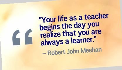 """Your life as a teacher begins the day you realize that you are always a learner."" Robert John Meehan"