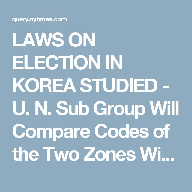 LAWS ON ELECTION IN KOREA STUDIED - U. N. Sub Group Will Compare Codes of the Two Zones With Assembly Recommendation - Article - NYTimes.com