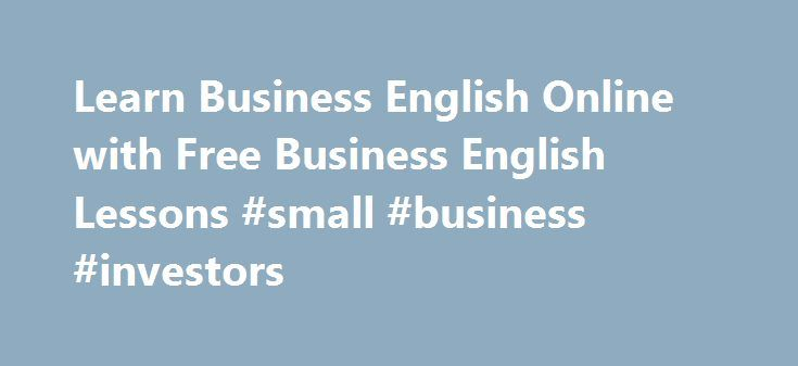 Learn Business English Online with Free Business English Lessons #small #business #investors http://bank.nef2.com/learn-business-english-online-with-free-business-english-lessons-small-business-investors/  #business english # Learn business English for meetingspresentationsinterviewstelephoningnegotiationsyour job MP3 Video Lessons Kickstart your business English with over 400 lessons to choose from. Our audio and video business English lessons cover a wide range of common topics…