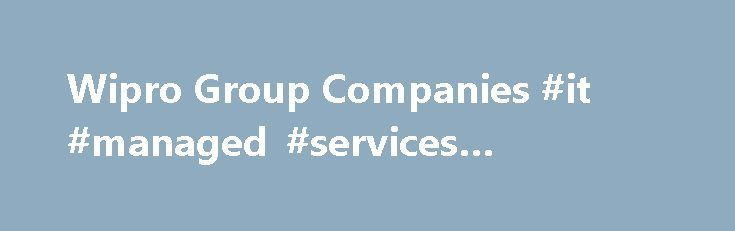 Wipro Group Companies #it #managed #services #companies http://coin.nef2.com/wipro-group-companies-it-managed-services-companies/  # Wipro Enterprises (P) Limited Wipro Enterprises (P) Limited (Formerly Azim Premji Custodial Services Private Limited), was incorporated under the Provisions of Companies Act, 1956, is headquartered in Bangalore, India. The Company primarily carries on the businesses of Consumer care products, Domestic Commercial lighting and Infrastructure engineering which…