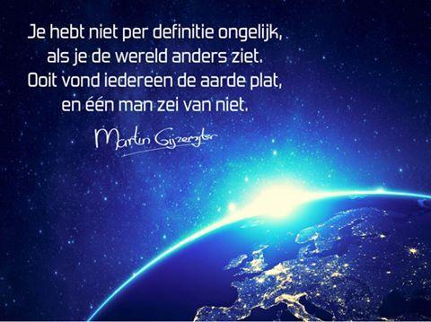 Gedichten - Martin Gijzemijter - Dichtgedachte #502  Je hebt niet per definitie ongelijk, als je de wereld anders ziet. Ooit vond iedereen de aarde plat, en één man zei van niet.