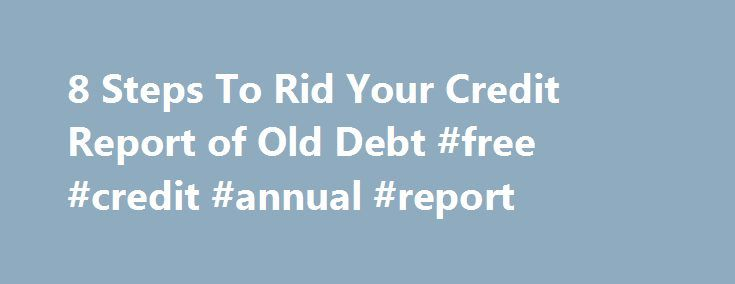 8 Steps To Rid Your Credit Report of Old Debt #free #credit #annual #report http://credit.remmont.com/8-steps-to-rid-your-credit-report-of-old-debt-free-credit-annual-report/  #get my credit report # 8 steps to rid credit report of old debt Bad credit isn't a life sentence Read More...The post 8 Steps To Rid Your Credit Report of Old Debt #free #credit #annual #report appeared first on Credit.