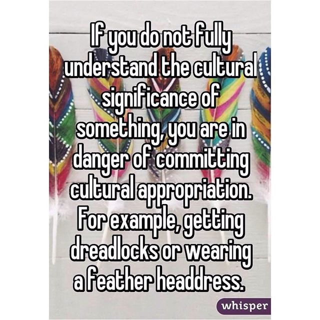 If you do not fully understand the cultural significance of something, (you're doing) you are in danger of committing cultural appropriation. For example, getting dreadlocks or wearing a feather headdress.  #culturalappropriation #culturalappropriationisnotokay #endculturalappropriation #stopculturalappropriation #racism #stopracism #endracism #stereotypes #dontjudgeabookbyitscover #ignorance #stopignorance #endignorance #educateyourself #whiteprivilege #stopwhitepeople2k16