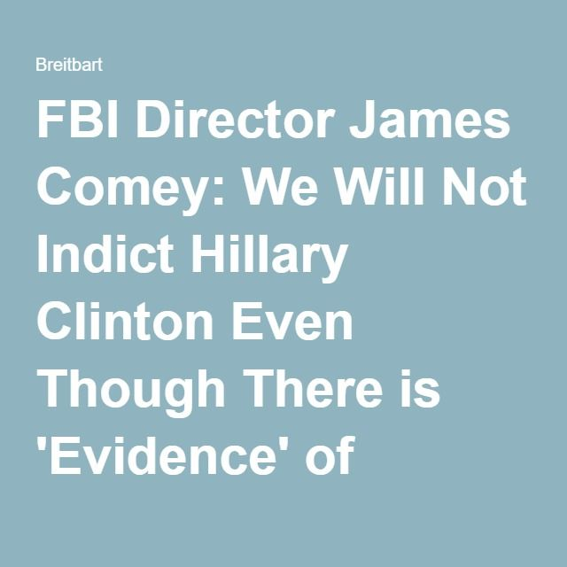 FBI Director James Comey: We Will Not Indict Hillary Clinton Even Though There is 'Evidence' of Violations - Breitbart