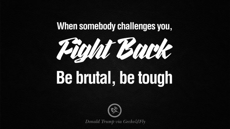 When somebody challenges you, fight back. Be brutal, be tough. – Donald Trump 12 Amazing President Donald Trump Quotes on Success, Failure, Wealth and Entrepreneurship