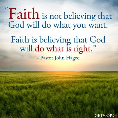 Photo: Faith is not believing that God will do what you want. Faith is believing that God will do what is right. - John Hagee Ministries