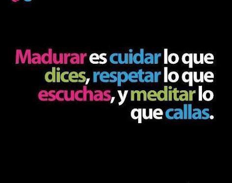 #Madurar es #cuidar lo que dices, #respetar lo que escuchas y #meditar lo que callas.