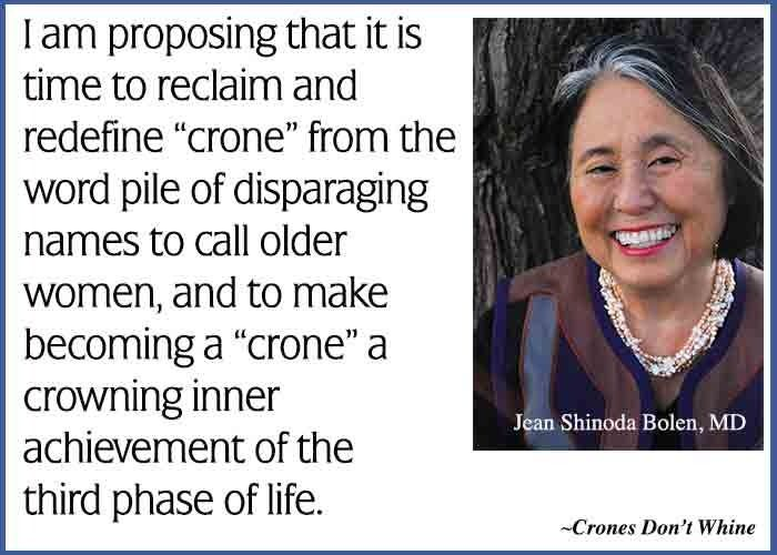 """""""I am proposing that it is time to reclaim and redefine """"crone"""" from the word pile of disparaging names to call older women, and to make becoming a """"crone"""" a crowning inner achievement of the third phase of life. (Crones Don't Whine by Jean Bolen). This is Jean's Weekly Quote emailed to subscribers. To subscribe to this free service visit http://mad.ly/signups/113306/join"""