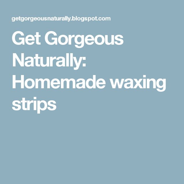 Get Gorgeous Naturally: Homemade waxing strips