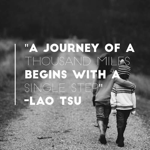 """"""" A Journey Of A Thousand Miles Begins With A Single Step"""" by Lao Tsu 