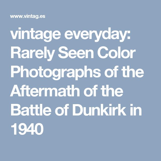 vintage everyday: Rarely Seen Color Photographs of the Aftermath of the Battle of Dunkirk in 1940