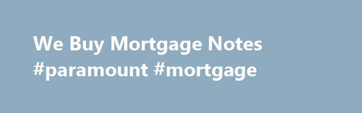 We Buy Mortgage Notes #paramount #mortgage http://mortgage.remmont.com/we-buy-mortgage-notes-paramount-mortgage/  #mortgage notes # Mortgage Buyer, Note Buyer, Mortgage Note Buyer, Note Buyers, Deed of Trust Buyer, Commercial Note Buyer, Land Contract Buyer, Buy Mortgage Note, Buy Mortgage Notes, Nationwide Note Buyers offering top dollars. 1-856-751-8254 Get top dollar for your mortgage note with the leading Note Buyer If you are considering the possibility of selling your mortgage note…