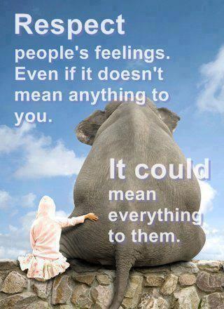 Respetar los sentimientos de la gente. Aunque esto no significa nada para ti. Podría significar todo para ellos.