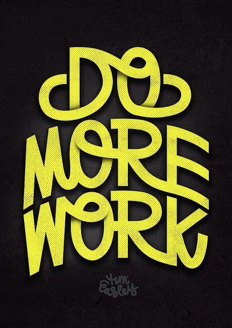 Do more work.