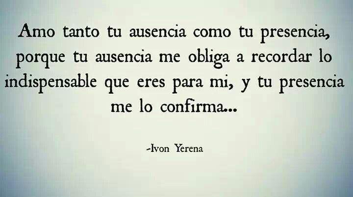 Amo tanto tu ausencia como tu presencia, porque tu ausencia me obliga a recordar lo indispensable que eres para mí y tu presencia me lo confirma....