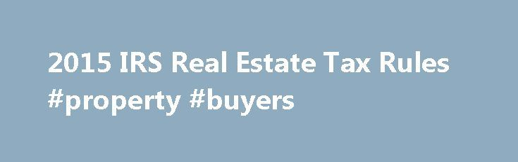 2015 IRS Real Estate Tax Rules #property #buyers http://property.nef2.com/2015-irs-real-estate-tax-rules-property-buyers/  What are the 2015 IRS Real Estate Tax Rules If you own real estate, you will find all the information you need regarding IRS real estate tax rules for your property here. Real Estate Owner focuses on the 2015 IRS real estate tax rules which you will use for your 2014 tax return. By understanding and utilizing tax breaks available to you, you will minimize your tax…