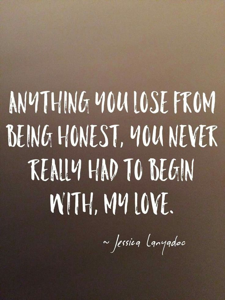 Anything you lose from being honest, you never really had to begin with, my love.  ~Jessica Lanyadoo