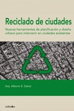 Reciclado de ciudades : nuevas herramientas de planificación y diseño urbano para intervenir en ciudades existentes / Alberto Enrique Szécsi. Nobuko, [Buenos Aires] : 2006. 246 p. : il. ISBN 9789875840560 Urbanismo. Ordenación del territorio. Sbc Aprendizaje A-711.4 REC http://millennium.ehu.es/record=b1519181~S1*spi