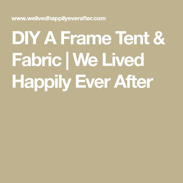 DIY A Frame Tent & Fabric | We Lived Happily Ever After